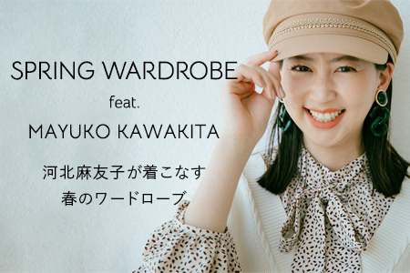 SPRING WARDROBE feat. MAYUKO KAWAKITA 河北麻友子が着こなす春のワードローブ
